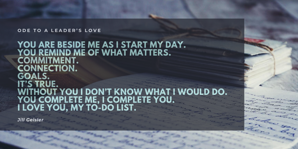 Ode to a leader's love  You are beside me as I start my day. You remind me of what matters. Commitment. Connection. Goals.  It's true. Without you I don't know what I would do. You complete me, I complete you. I love you, my To-Do-List.